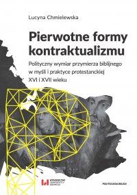 Pierwotne formy kontraktualizmu. Polityczny wymiar przymierza biblijnego w myśli i praktyce protestanckiej XVI i XVII wieku - Lucyna Chmielewska - ebook