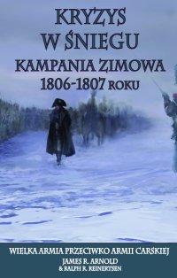 Kryzys w śniegu. Kampania zimowa 1806-1807 - James R. Arnold - ebook