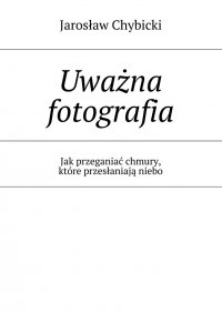 Uważna fotografia. Jak przeganiać chmury, które przesłaniają niebo - Jarosław Chybicki - ebook