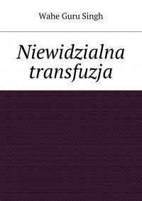 Niewidzialna transfuzja - Wahe Guru Singh - ebook