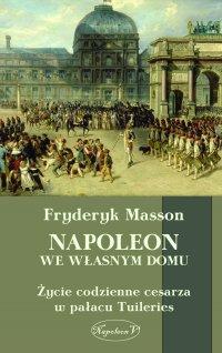 Napoleon we własnym domu. Życie codzienne w pałacu Tuileries
