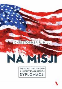 Na misji. Życie na linii frontu amerykańskiej dyplomacji - Christopher R. Hill - ebook