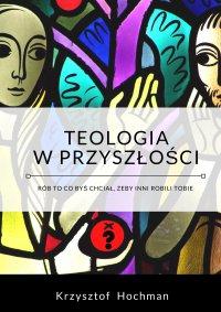 Teologia w przyszłości - Krzysztof Hochman - ebook