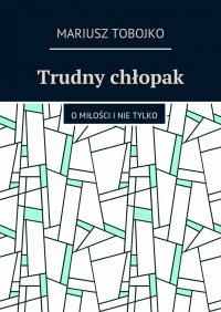 Trudny chłopak - Mariusz Tobojko - ebook