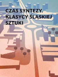 Czas syntezy. Klasycy śląskiej sztuki