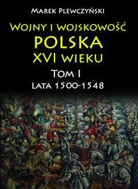 Wojny i wojskowość polska w XVI wieku. Tom I. Lata 1500–1548 - Marek Plewczyński - ebook