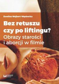 Bez retuszu czy po liftingu? Obrazy starości i aborcji w filmie - Ewelina Wejbert-Wąsiewicz - ebook