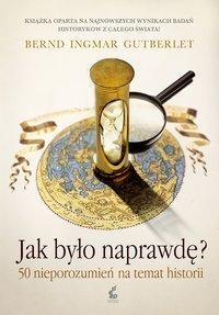 Jak było naprawdę? 50 nieporozumień na temat historii - Bernd Ingmar Gutberlet - ebook