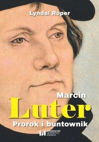 Marcin Luter. Prorok i buntownik - Lyndal Roper - ebook