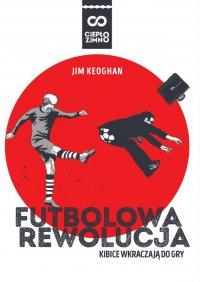 Futbolowa rewolucja. Kibice wkraczają do gry - Jim Keoghan - ebook