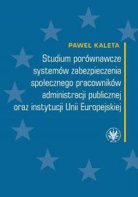 Studium porównawcze systemów zabezpieczenia społecznego pracowników administracji publicznej oraz instytucji Unii Europejskiej - Paweł Kaleta - ebook