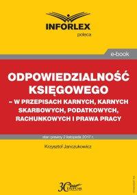 Odpowiedzialność księgowego - w przepisach karnych, karnych skarbowych, podatkowych, rachunkowych i prawa pracy
