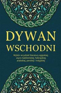 Dywan wschodni: Wybór arcydzieł literatury egipskiej, asyro-babilońskiej, hebrajskiej, arabskiej, perskiej i indyjskiej