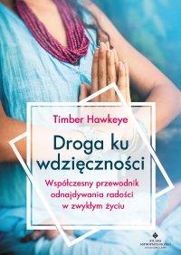 Droga ku wdzięczności. Współczesny przewodnik odnajdywania radości w zwykłym życiu - Timber Hawkeye - ebook