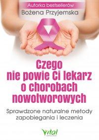 Czego nie powie Ci lekarz o chorobach nowotworowych. Sprawdzone naturalne metody zapobiegania i leczenia.