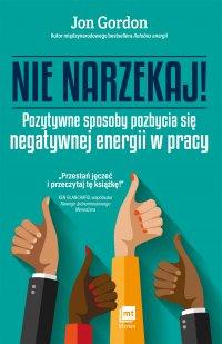 Nie narzekaj! Pozytywne sposoby pozbycia się negatywnej energii w pracy