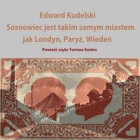 Sosnowiec jest takim samym miastem jak Londyn, Paryż, Wiedeń - Edward Kudelski - audiobook