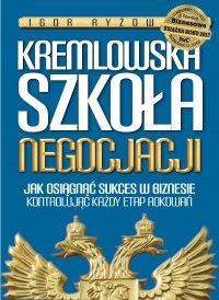 Kremlowska szkoła negocjacji. Jak osiągnąć sukces w biznesie kontrolując każdy etap rokowań?