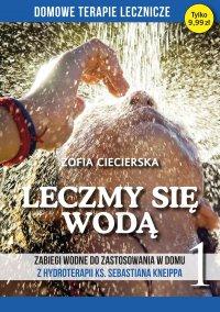 Leczmy się wodą. Zabiegi wodne do zastosowania w domu z hydroterapii ks. Sebastiana Kneippa tom 1 - Zofia Ciecierska - ebook
