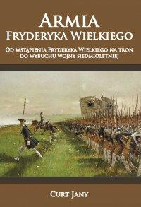 Armia Fryderyka Wielkiego. Od wstąpienia Fryderyka Wielkiego na tron do wybuchu wojny siedmioletniej