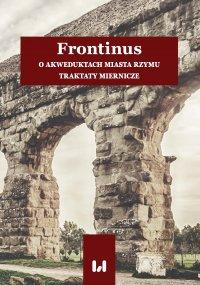 Frontinus. O akweduktach miasta Rzymu. Traktaty miernicze - Anna Pikulska-Radomska - ebook