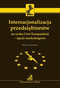 Internacjonalizacja przedsiębiorstw na rynku Unii Europejskiej - ujęcie marketingowe - Marcin Komor - ebook