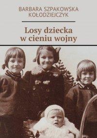 Losy dziecka w cieniu wojny - Barbara Szpakowska-Kołodziejczyk - ebook