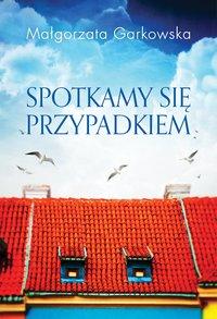 Spotkamy się przypadkiem - Małgorzata Garkowska - ebook