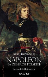 Napoleon na ziemiach polskich. Przewodnik historyczny