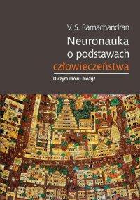 Neuronauka o podstawach człowieczeństwa - Vilayanur S. Ramachandran - ebook