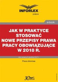 Jak w praktyce stosować nowe przepisy prawa pracy obowiązujące w 2018 r.