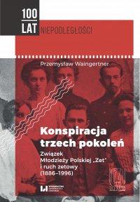 """Konspiracja trzech pokoleń. Związek Młodzieży Polskiej """"Zet"""" i ruch zetowy (1886-1996)"""