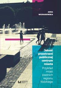 Jakość przestrzeni publicznej centrum miasta. Przykład miast średnich regionu łódzkiego