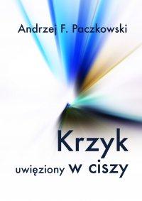 Krzyk uwięziony w ciszy - Andrzej F. Paczkowski - ebook