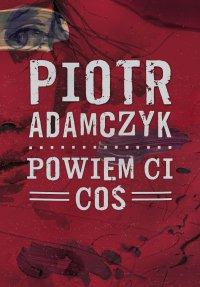 Powiem ci coś - Piotr Adamczyk - ebook