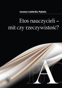 Etos nauczycieli - mit czy rzeczywistość? - Joanna Ludwika Pękala - ebook