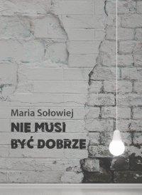 Nie musi być dobrze - Maria Sołowiej - ebook