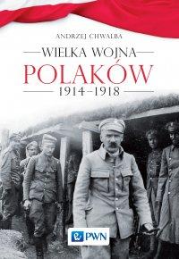 Wielka wojna Polaków 1914-1918 - Andrzej Chwalba - ebook
