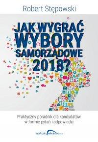 Jak wygrać wybory samorządowe 2018 - Robert Stępowski - ebook