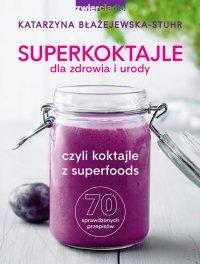 Superkoktajle dla zdrowia i urody czyli koktajle z superfoods - Katarzyna Błażejewska-Stuhr - ebook