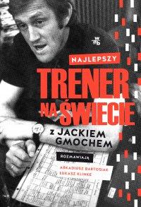 Najlepszy trener na świecie. Wywiad rzeka z Jackiem Gmochem - Arkadiusz Bartosiak - ebook