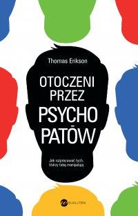 Otoczeni przez psychopatów. Jak rozpoznać tych, którzy tobą manipulują - Thomas Erikson - ebook