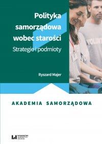 Polityka samorządowa wobec starości. Strategie i podmioty - Ryszard Majer - ebook