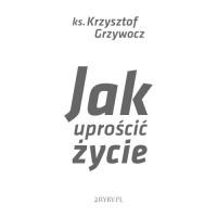 Jak uprościć życie - Ks. dr Krzysztof Grzywocz - audiobook