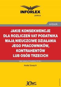 Jakie konsekwencje dla rozliczeń VAT podatnika mają nieuczciwe działania jego pracowników, kontrahentów lub osób trzecich - Aneta Szwęch - ebook