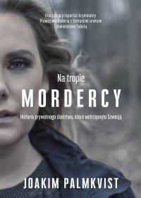 Na tropie mordercy. Historia prywatnego śledztwa, które wstrząsnęło Szwecją - Joakim Palmkvist - ebook