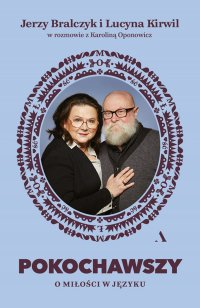 Pokochawszy: O miłości w języku. Jerzy Bralczyk i Lucyna Kirwil w rozmowie z Karoliną Oponowicz