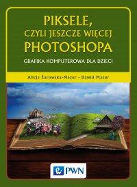 Piksele, czyli jeszcze więcej Photoshopa. Grafika komputerowa dla dzieci - Alicja Żarowska-Mazur - ebook