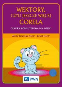 Wektory, czyli jeszcze więcej Corela. Grafika komputerowa dla dzieci - Alicja Żarowska-Mazur - ebook