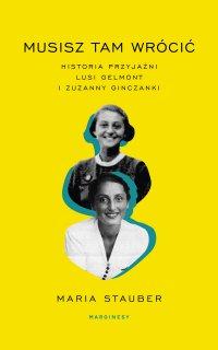 Musisz tam wrócić. Historia przyjaźni Lusi Gelmont i Zuzanny Ginczanki - Maria Sztauber - ebook